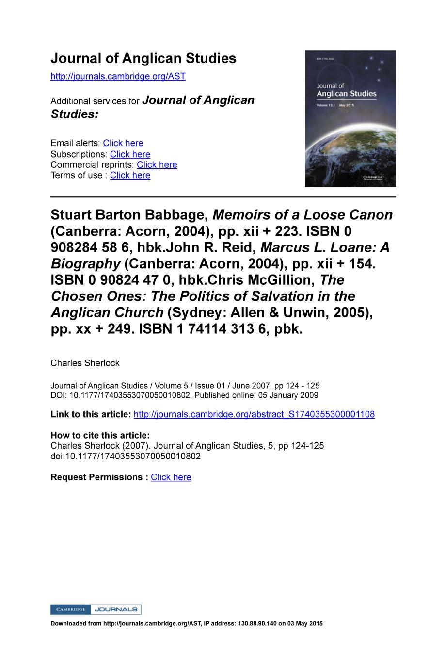 Book cover Stuart Barton Babbage, Memoirs of a Loose Canon (Canberra: Acorn, 2004), pp. xii + 223. ISBN 0 908284 58 6, hbk.John R. Reid, Marcus L. Loane: A Biography (Canberra: Acorn, 2004), pp. xii + 154. ISBN 0 90824 47 0, hbk.Chris McGillion, The Chosen Ones: The Politics of Salvation in the Anglican Church (Sydney: Allen & Unwin, 2005), pp. xx + 249. ISBN 1 74114 313 6, pbk.