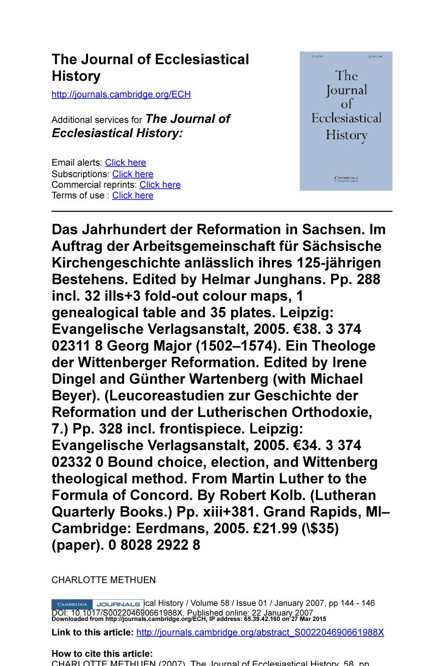 Book cover Das Jahrhundert der Reformation in Sachsen. Im Auftrag der Arbeitsgemeinschaft für Sächsische Kirchengeschichte anlässlich ihres 125-jährigen Bestehens. Edited by Helmar Junghans. Pp. 288 incl. 32 ills+3 fold-out colour maps, 1 genealogical table and 35 plates. Leipzig: Evangelische Verlagsanstalt, 2005. €38. 3 374 02311 8 Georg Major (1502–1574). Ein Theologe der Wittenberger Reformation. Edited by Irene Dingel and Günther Wartenberg (with Michael Beyer). (Leucoreastudien zur Geschichte der Reformation und der Lutherischen Orthodoxie, 7.) Pp. 328 incl. frontispiece. Leipzig: Evangelische Verlagsanstalt, 2005. €34. 3 374 02332 0 Bound choice, election, and Wittenberg theological method. From Martin Luther to the Formula of Concord. By Robert Kolb. (Lutheran Quarterly Books.) Pp. xiii+381. Grand Rapids, MI–Cambridge: Eerdmans, 2005. £21.99 ($35) (paper). 0 8028 2922 8