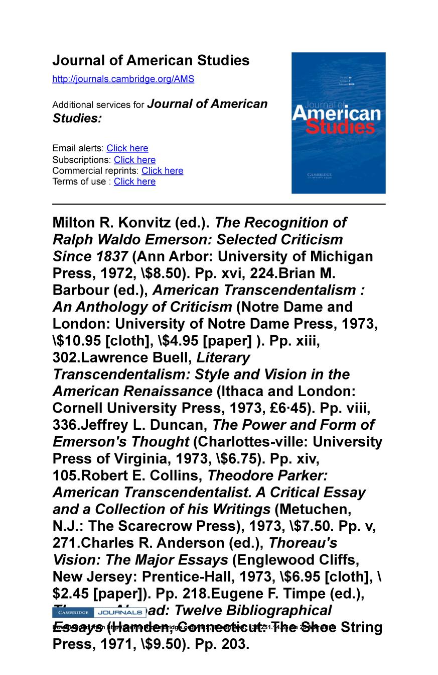 Book cover Milton R. Konvitz (ed.). The Recognition of Ralph Waldo Emerson: Selected Criticism Since 1837 (Ann Arbor: University of Michigan Press, 1972, $8.50). Pp. xvi, 224.Brian M. Barbour (ed.), American Transcendentalism : An Anthology of Criticism (Notre Dame and London: University of Notre Dame Press, 1973, $10.95 [cloth], $4.95 [paper] ). Pp. xiii, 302.Lawrence Buell, Literary Transcendentalism: Style and Vision in the American Renaissance (Ithaca and London: Cornell University Press, 1973, £6·45). Pp. viii, 336.Jeffrey L. Duncan, The Power and Form of Emerson's Thought (Charlottes-ville: University Press of Virginia, 1973, $6.75). Pp. xiv, 105.Robert E. Collins, Theodore Parker: American Transcendentalist. A Critical Essay and a Collection of his Writings (Metuchen, N.J.: The Scarecrow Press), 1973, $7.50. Pp. v, 271.Charles R. Anderson (ed.), Thoreau's Vision: The Major Essays (Englewood Cliffs, New Jersey: Prentice-Hall, 1973, $6.95 [cloth], $2.45 [paper]). Pp. 218.Eugene F. Timpe (ed.), Thoreau Abroad: Twelve Bibliographical Essays (Hamden, Connecticut: The Shoe String Press, 1971, $9.50). Pp. 203.