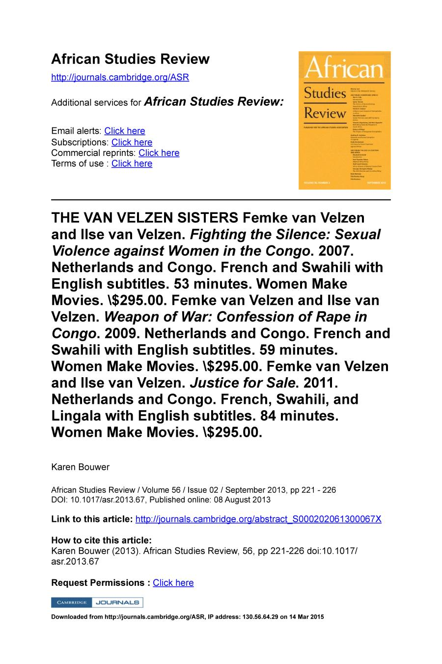 Book cover THE VAN VELZEN SISTERS Femke van Velzen and Ilse van Velzen. Fighting the Silence: Sexual Violence against Women in the Congo. 2007. Netherlands and Congo. French and Swahili with English subtitles. 53 minutes. Women Make Movies. $295.00. Femke van Velzen and Ilse van Velzen. Weapon of War: Confession of Rape in Congo. 2009. Netherlands and Congo. French and Swahili with English subtitles. 59 minutes. Women Make Movies. $295.00. Femke van Velzen and Ilse van Velzen. Justice for Sale. 2011. Netherlands and Congo. French, Swahili, and Lingala with English subtitles. 84 minutes. Women Make Movies. $295.00.